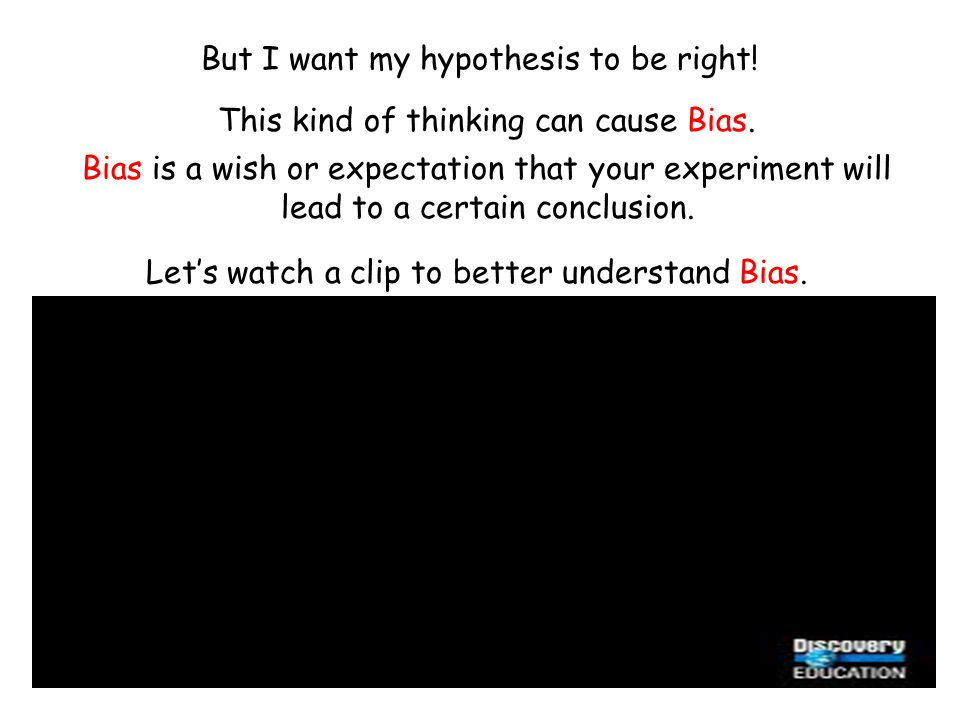 But I want my hypothesis to be right! Bias is a wish or expectation that your experiment will lead to a certain conclusion. Let's watch a clip to bett