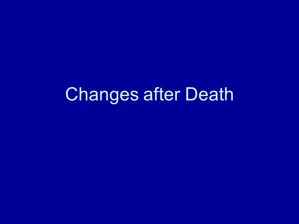 Changes after death Immediately detectable Early – within a few hours after death Late – from 24 to 48hours after death