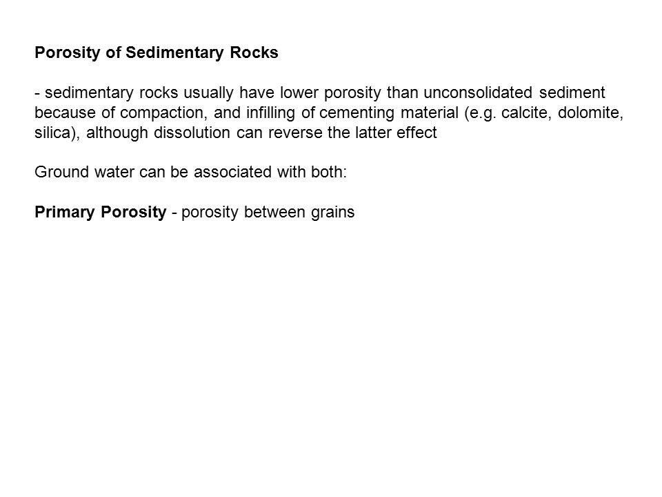 Secondary pores (fractures) can be enlarged through dissolution by the ground water flow - sedimentary rock may have primary porosity from deposition and secondary porosity from fractures along bedding planes - secondary porosity also possible in cohesive sediments through wetting/drying, tectonic activity, etc.
