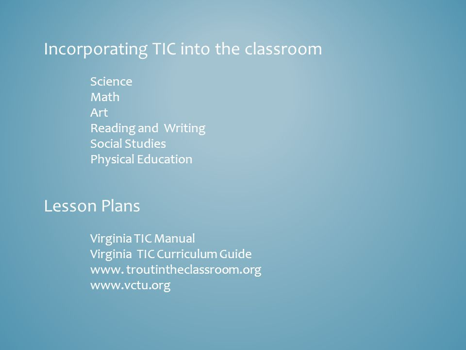 Incorporating TIC into the classroom Science Math Art Reading and Writing Social Studies Physical Education Lesson Plans Virginia TIC Manual Virginia TIC Curriculum Guide www.