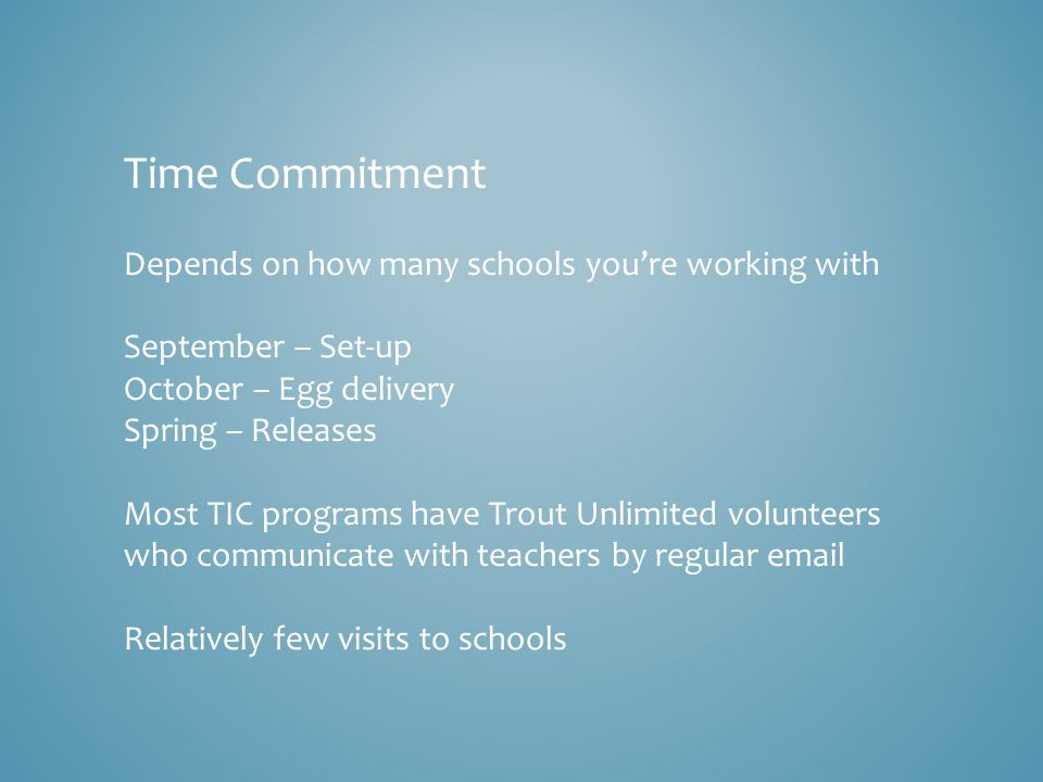 Time Commitment Depends on how many schools you're working with September – Set-up October – Egg delivery Spring – Releases Most TIC programs have Trout Unlimited volunteers who communicate with teachers by regular email Relatively few visits to schools