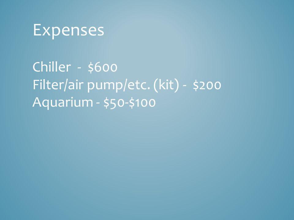 Expenses Chiller - $600 Filter/air pump/etc. (kit) - $200 Aquarium - $50-$100