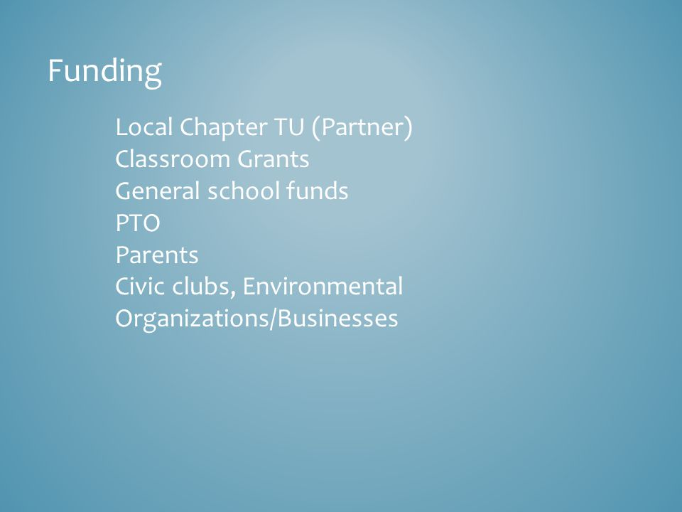 Funding Local Chapter TU (Partner) Classroom Grants General school funds PTO Parents Civic clubs, Environmental Organizations/Businesses