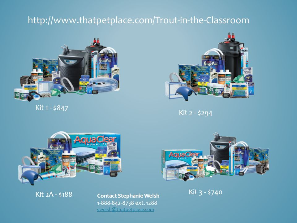 http://www.thatpetplace.com/Trout-in-the-Classroom Kit 1 - $847 Kit 2 - $294 Kit 2A - $188 Kit 3 - $740 Contact Stephanie Welsh 1-888-842-8738 ext.