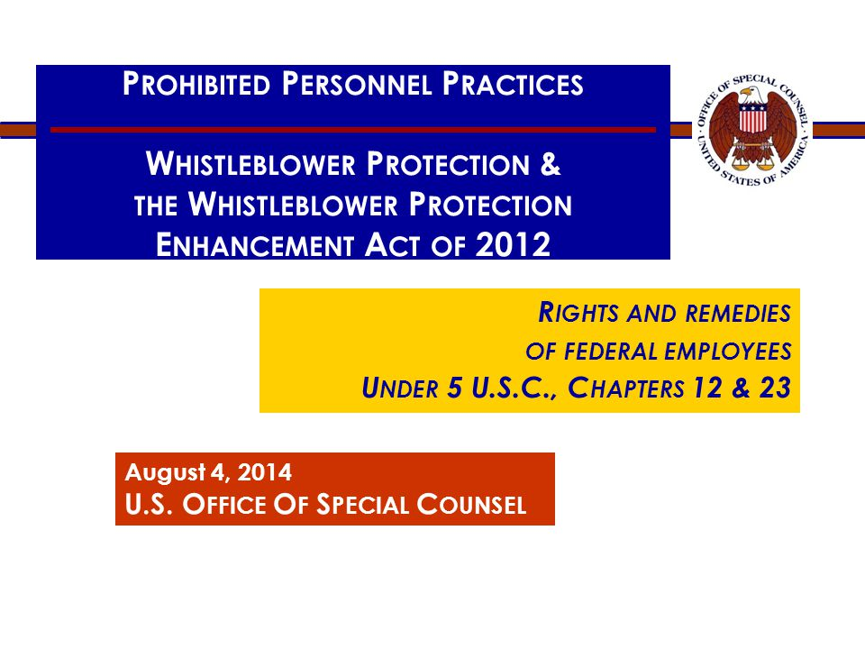 P ROHIBITED P ERSONNEL P RACTICES W HISTLEBLOWER P ROTECTION & THE W HISTLEBLOWER P ROTECTION E NHANCEMENT A CT OF 2012 R IGHTS AND REMEDIES OF FEDERAL EMPLOYEES U NDER 5 U.S.C., C HAPTERS 12 & 23 August 4, 2014 U.S.