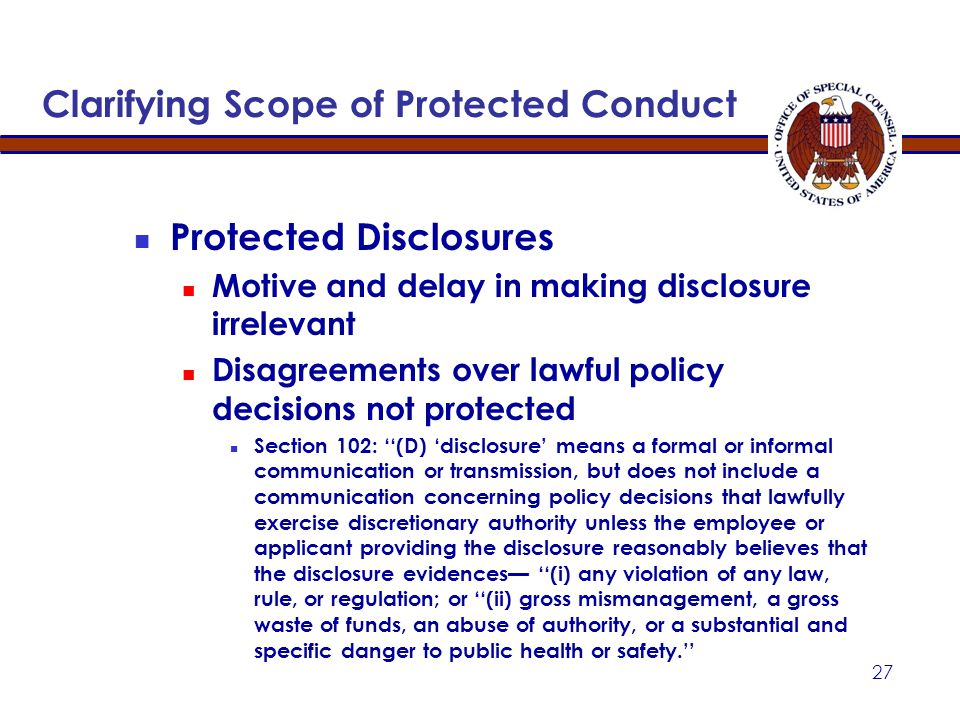 Clarifying Scope of Protected Conduct Clarification of Protected Disclosures 2302(b)(8) protects: Disclosure to wrongdoer Disclosure revealing informa