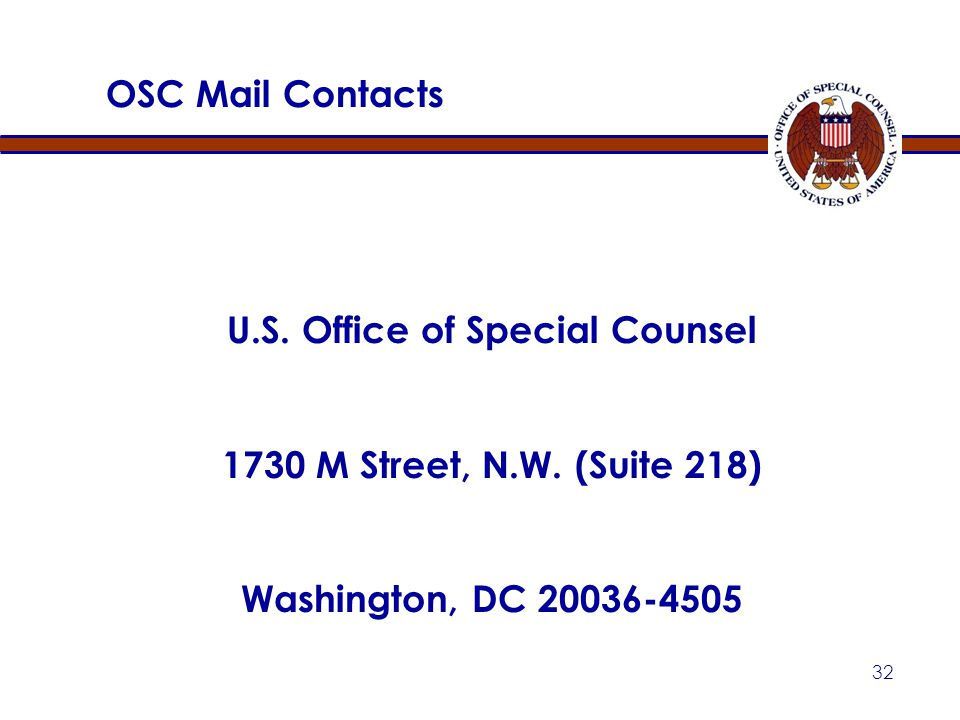 31 OSC Phone / e-mail contacts Complaints Examining Unit: (202) 254-3670 (800) 872-9855 Disclosure Hotline: (202) 254-3640 (800) 572-2249 Hatch Act Un