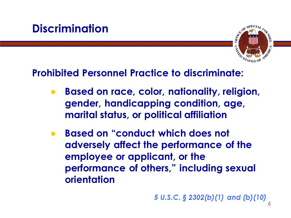 6 Discrimination Prohibited Personnel Practice to discriminate: ● Based on race, color, nationality, religion, gender, handicapping condition, age, marital status, or political affiliation ● Based on conduct which does not adversely affect the performance of the employee or applicant, or the performance of others, including sexual orientation 5 U.S.C.
