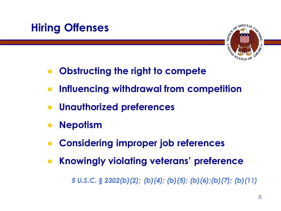 8 ● Obstructing the right to compete ● Influencing withdrawal from competition ● Unauthorized preferences ● Nepotism ● Considering improper job references ● Knowingly violating veterans' preference 5 U.S.C.