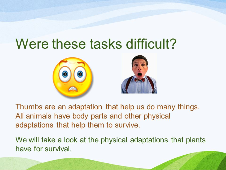 Were these tasks difficult. Thumbs are an adaptation that help us do many things.