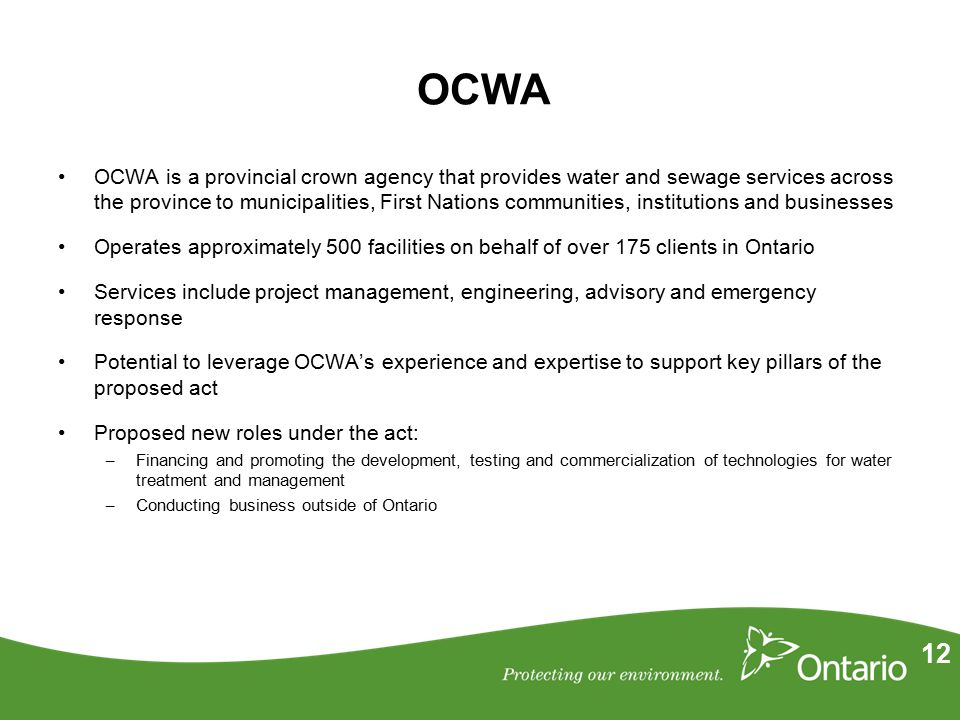 12 OCWA OCWA is a provincial crown agency that provides water and sewage services across the province to municipalities, First Nations communities, institutions and businesses Operates approximately 500 facilities on behalf of over 175 clients in Ontario Services include project management, engineering, advisory and emergency response Potential to leverage OCWA's experience and expertise to support key pillars of the proposed act Proposed new roles under the act: – Financing and promoting the development, testing and commercialization of technologies for water treatment and management – Conducting business outside of Ontario