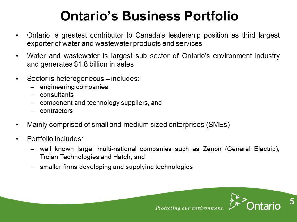 5 Ontario's Business Portfolio Ontario is greatest contributor to Canada's leadership position as third largest exporter of water and wastewater products and services Water and wastewater is largest sub sector of Ontario's environment industry and generates $1.8 billion in sales Sector is heterogeneous – includes: – engineering companies – consultants – component and technology suppliers, and – contractors Mainly comprised of small and medium sized enterprises (SMEs) Portfolio includes: – well known large, multi-national companies such as Zenon (General Electric), Trojan Technologies and Hatch, and – smaller firms developing and supplying technologies