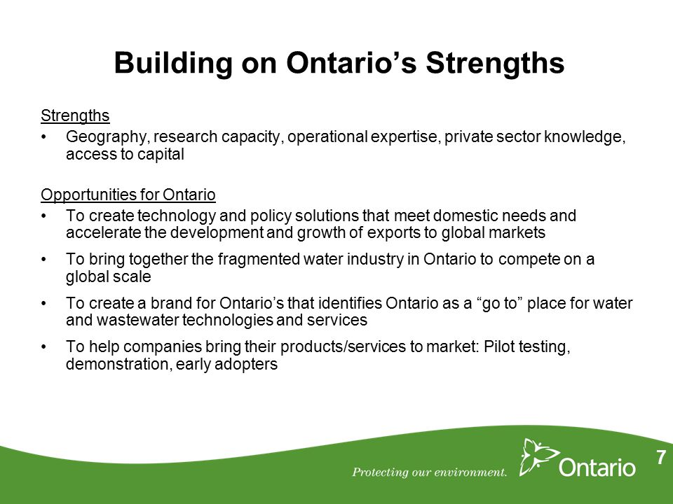 7 Building on Ontario's Strengths Strengths Geography, research capacity, operational expertise, private sector knowledge, access to capital Opportunities for Ontario To create technology and policy solutions that meet domestic needs and accelerate the development and growth of exports to global markets To bring together the fragmented water industry in Ontario to compete on a global scale To create a brand for Ontario's that identifies Ontario as a go to place for water and wastewater technologies and services To help companies bring their products/services to market: Pilot testing, demonstration, early adopters