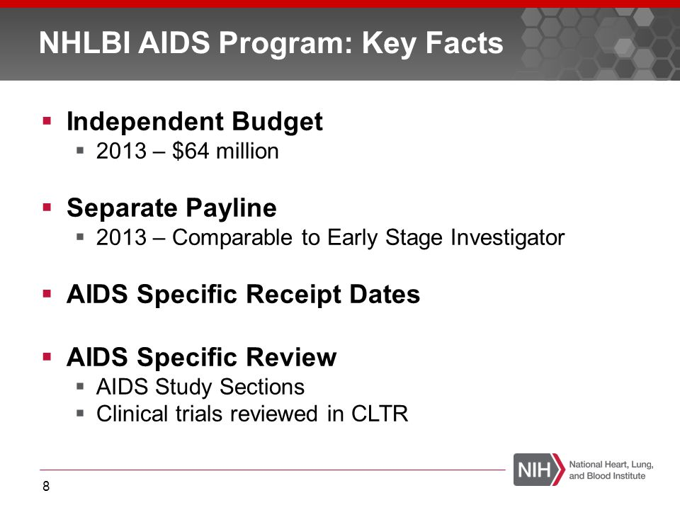  Independent Budget  2013 – $64 million  Separate Payline  2013 – Comparable to Early Stage Investigator  AIDS Specific Receipt Dates  AIDS Specific Review  AIDS Study Sections  Clinical trials reviewed in CLTR 8 NHLBI AIDS Program: Key Facts