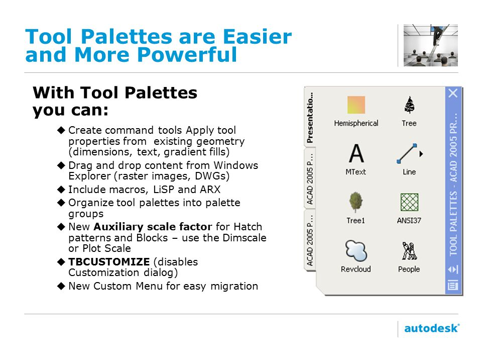 Tool Palettes are Easier and More Powerful With Tool Palettes you can: uCreate command tools Apply tool properties from existing geometry (dimensions, text, gradient fills) uDrag and drop content from Windows Explorer (raster images, DWGs) uInclude macros, LiSP and ARX uOrganize tool palettes into palette groups uNew Auxiliary scale factor for Hatch patterns and Blocks – use the Dimscale or Plot Scale uTBCUSTOMIZE (disables Customization dialog) uNew Custom Menu for easy migration