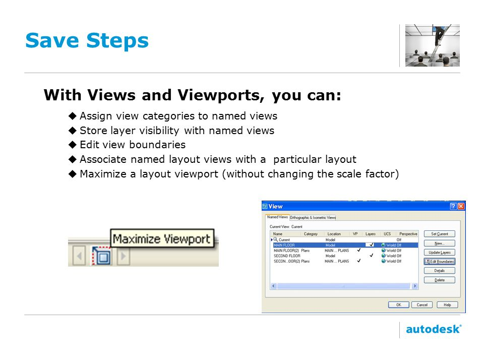 Save Steps With Views and Viewports, you can: uAssign view categories to named views uStore layer visibility with named views uEdit view boundaries uAssociate named layout views with a particular layout uMaximize a layout viewport (without changing the scale factor)