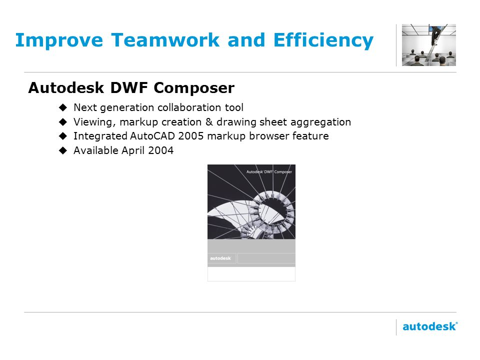 Improve Teamwork and Efficiency Autodesk DWF Composer DWF Composer u Next generation collaboration tool u Viewing, markup creation & drawing sheet aggregation u Integrated AutoCAD 2005 markup browser feature u Available April 2004