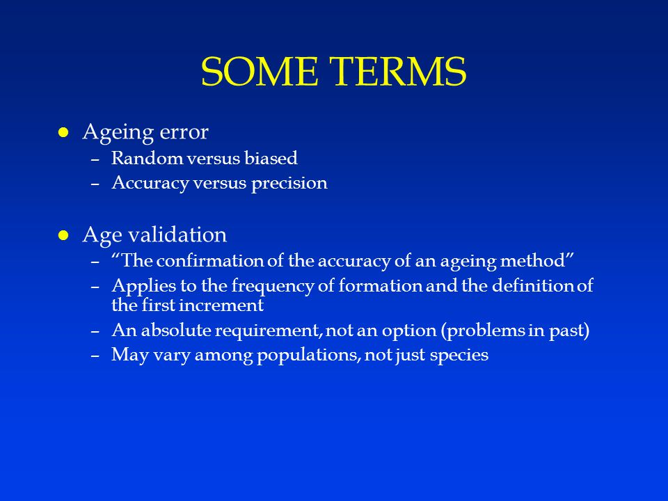 SOME TERMS l Ageing error –Random versus biased –Accuracy versus precision l Age validation – The confirmation of the accuracy of an ageing method –Applies to the frequency of formation and the definition of the first increment –An absolute requirement, not an option (problems in past) –May vary among populations, not just species