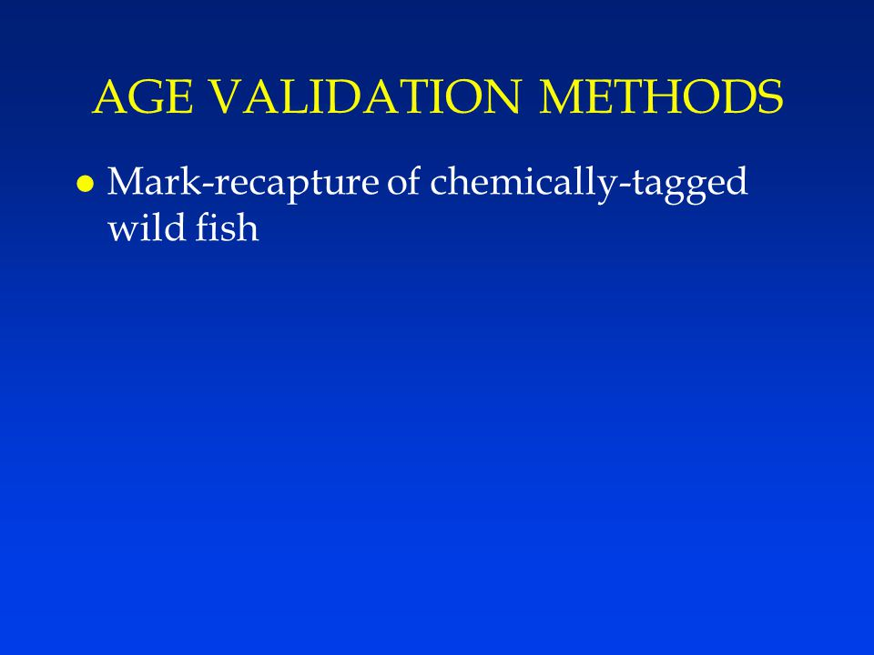 AGE VALIDATION METHODS l Mark-recapture of chemically-tagged wild fish