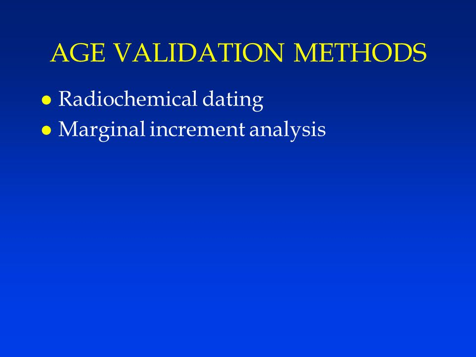 AGE VALIDATION METHODS l Radiochemical dating l Marginal increment analysis