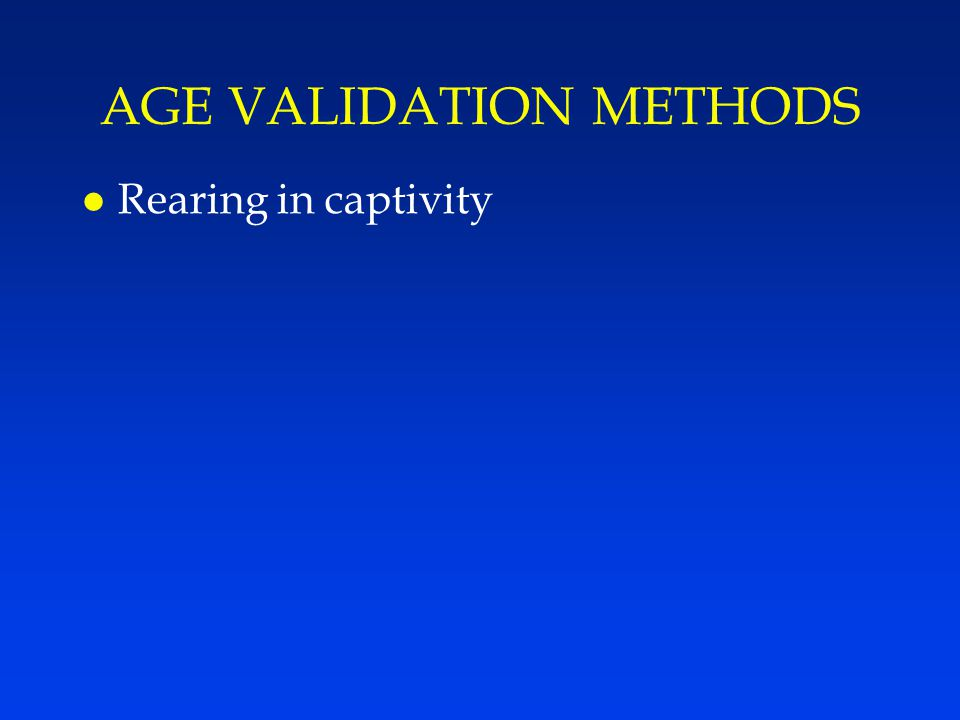 AGE VALIDATION METHODS l Rearing in captivity