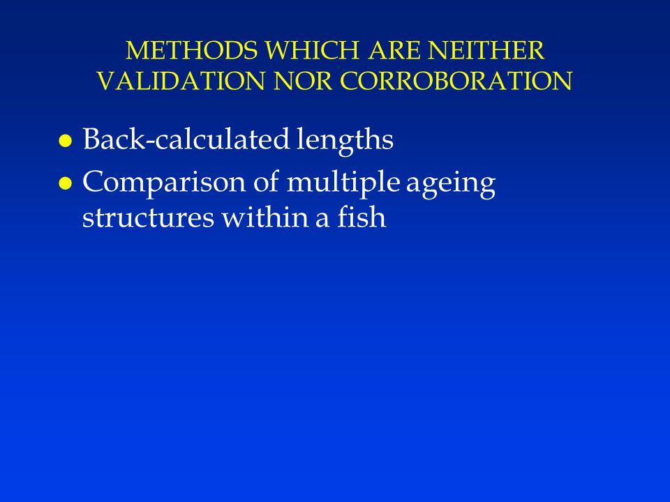 METHODS WHICH ARE NEITHER VALIDATION NOR CORROBORATION l Back-calculated lengths l Comparison of multiple ageing structures within a fish
