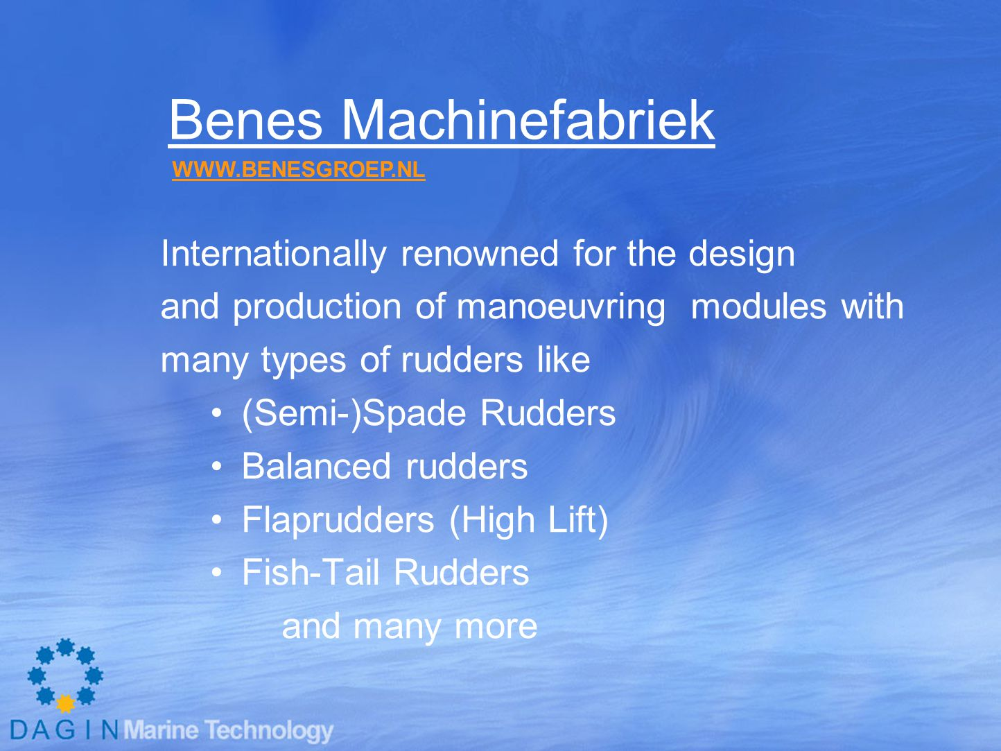 Benes Machinefabriek Internationally renowned for the design and production of manoeuvring modules with many types of rudders like (Semi-)Spade Rudders Balanced rudders Flaprudders (High Lift) Fish-Tail Rudders and many more WWW.BENESGROEP.NL