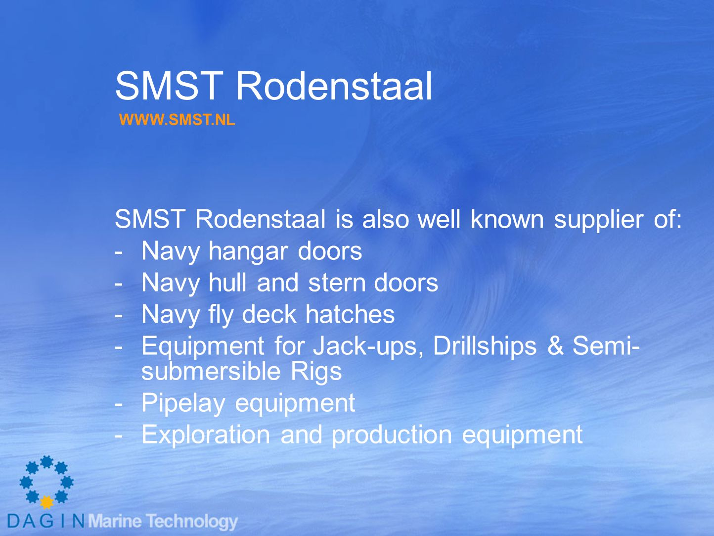 SMST Rodenstaal SMST Rodenstaal is also well known supplier of: -Navy hangar doors -Navy hull and stern doors -Navy fly deck hatches -Equipment for Jack-ups, Drillships & Semi- submersible Rigs -Pipelay equipment -Exploration and production equipment WWW.SMST.NL