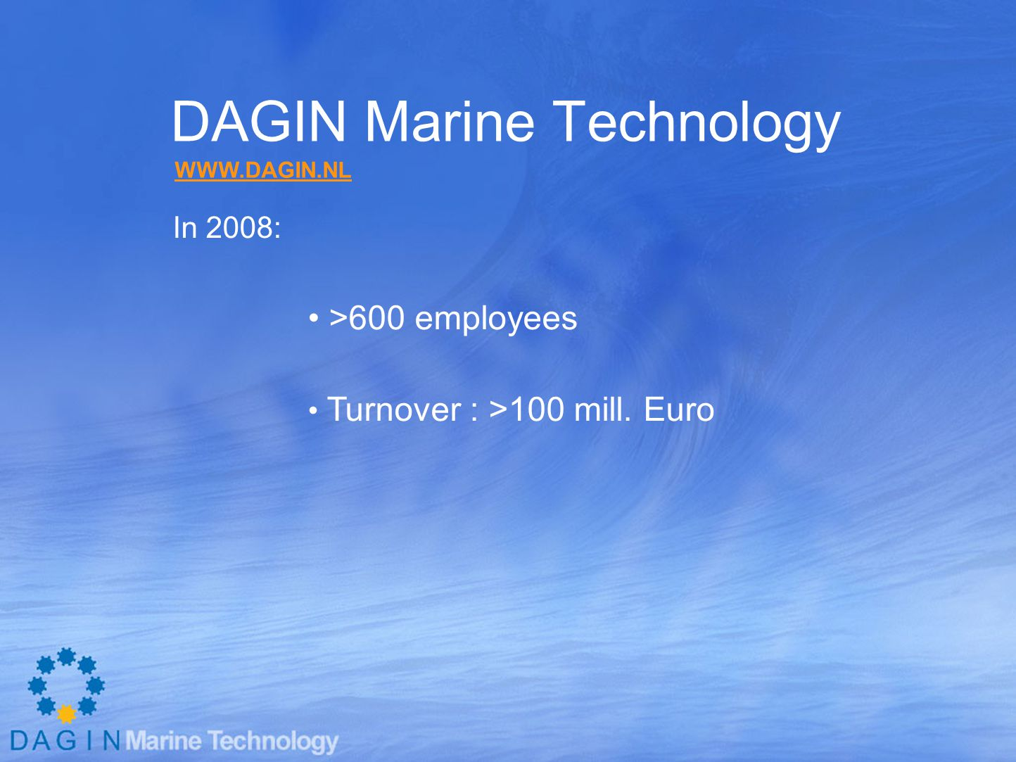 DAGIN Marine Technology In 2008: >600 employees Turnover : >100 mill. Euro WWW.DAGIN.NL