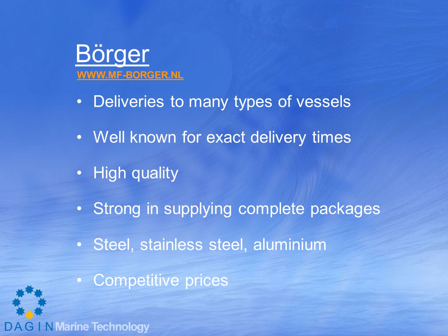 Börger Deliveries to many types of vessels Well known for exact delivery times High quality Strong in supplying complete packages Steel, stainless steel, aluminium Competitive prices WWW.MF-BORGER.NL