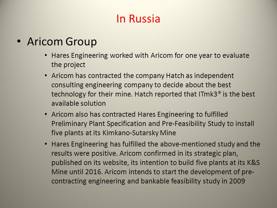 In Russia Aricom Group Hares Engineering worked with Aricom for one year to evaluate the project Aricom has contracted the company Hatch as independent consulting engineering company to decide about the best technology for their mine.