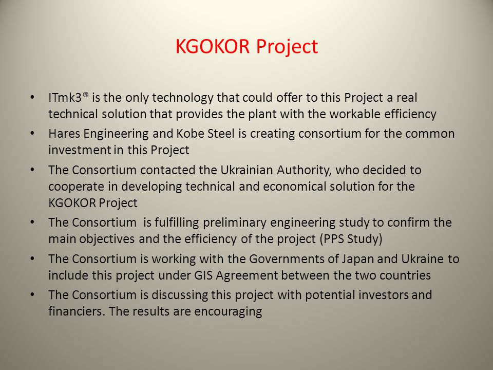 KGOKOR Project ITmk3® is the only technology that could offer to this Project a real technical solution that provides the plant with the workable efficiency Hares Engineering and Kobe Steel is creating consortium for the common investment in this Project The Consortium contacted the Ukrainian Authority, who decided to cooperate in developing technical and economical solution for the KGOKOR Project The Consortium is fulfilling preliminary engineering study to confirm the main objectives and the efficiency of the project (PPS Study) The Consortium is working with the Governments of Japan and Ukraine to include this project under GIS Agreement between the two countries The Consortium is discussing this project with potential investors and financiers.