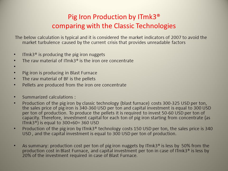 Pig Iron Production by ITmk3® comparing with the Classic Technologies The below calculation is typical and it is considered the market indicators of 2007 to avoid the market turbulence caused by the current crisis that provides unreadable factors ITmk3® is producing the pig iron nuggets The raw material of ITmk3® is the iron ore concentrate Pig iron is producing in Blast Furnace The raw material of BF is the pellets Pellets are produced from the iron ore concentrate Summarized calculations : Production of the pig iron by classic technology (blast furnace) costs 300-325 USD per ton, the sales price of pig iron is 340-360 USD per ton and capital investment is equal to 300 USD per ton of production.