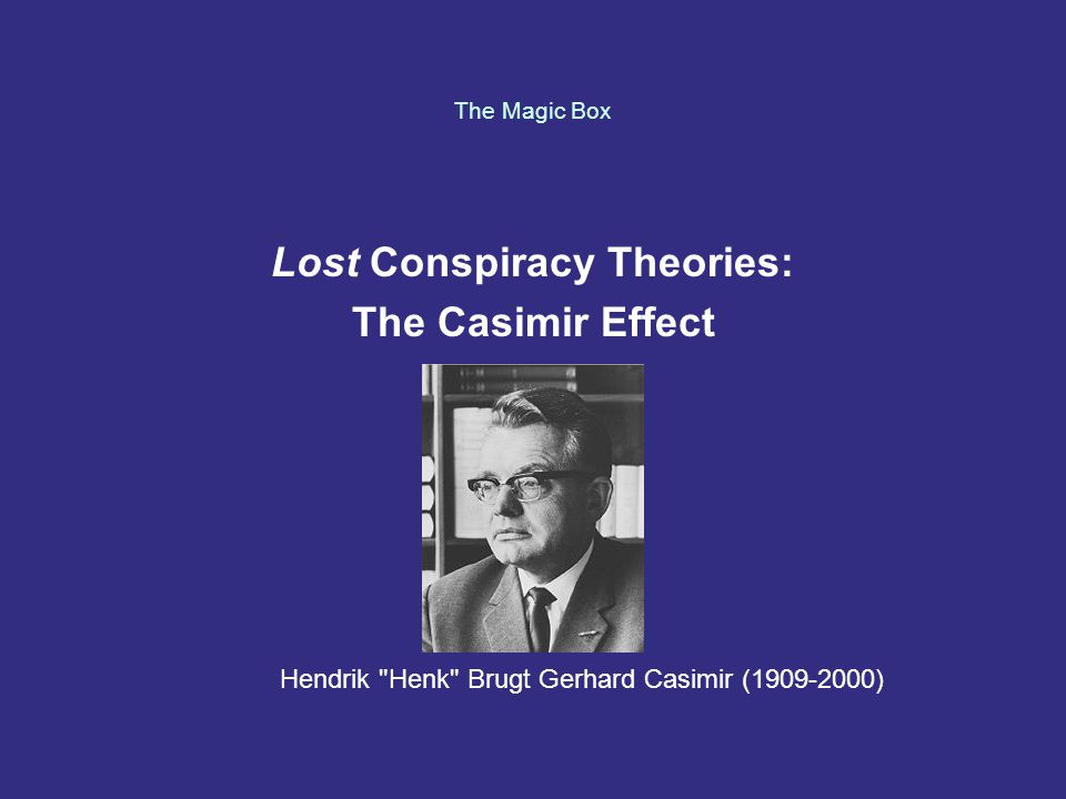 The Magic Box Lost Conspiracy Theories: The Casimir Effect Hendrik Henk Brugt Gerhard Casimir (1909-2000)