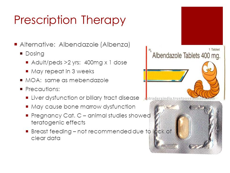 Prescription Therapy  Alternative: Albendazole (Albenza)  Dosing  Adult/peds >2 yrs: 400mg x 1 dose  May repeat in 3 weeks  MOA: same as mebendaz