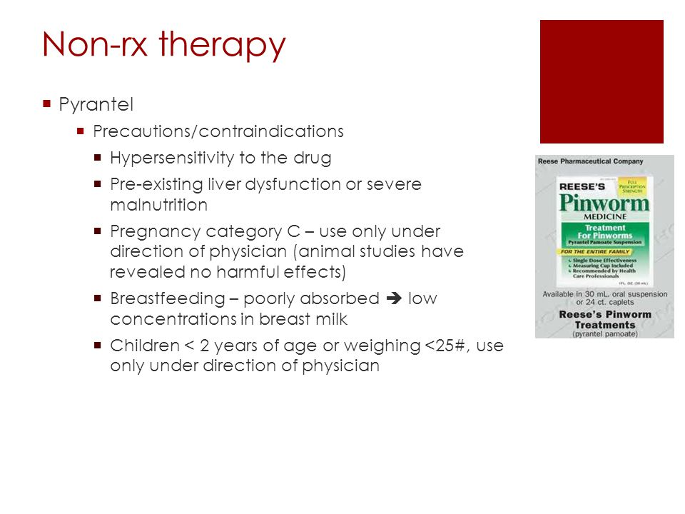 Non-rx therapy  Pyrantel  Precautions/contraindications  Hypersensitivity to the drug  Pre-existing liver dysfunction or severe malnutrition  Pre