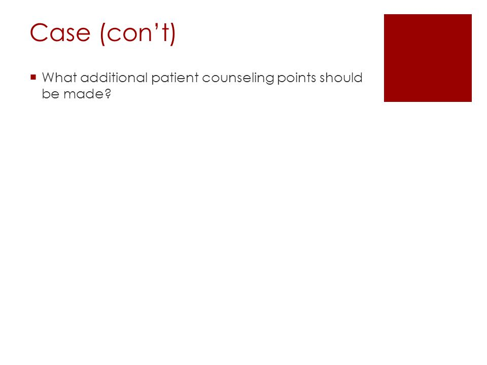 Case (con't)  What additional patient counseling points should be made?