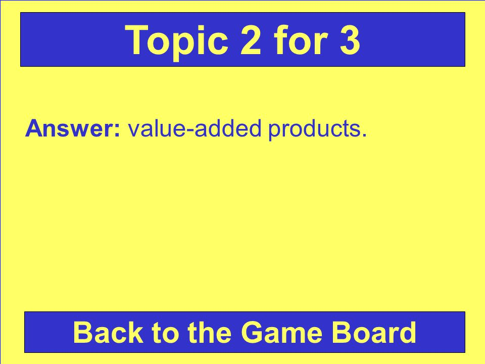 Answer: value-added products. Back to the Game Board Topic 2 for 3