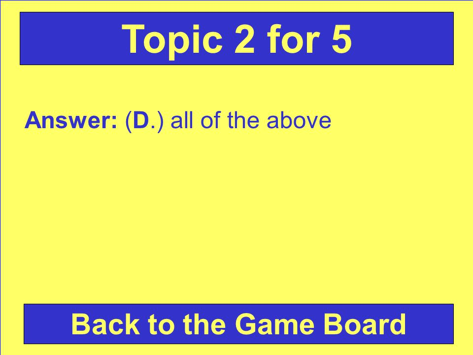 Answer: (D.) all of the above Back to the Game Board Topic 2 for 5