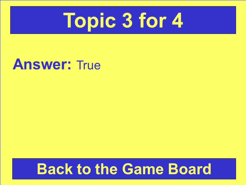 Answer: True Back to the Game Board Topic 3 for 4