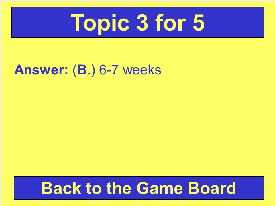 Answer: (B.) 6-7 weeks Back to the Game Board Topic 3 for 5
