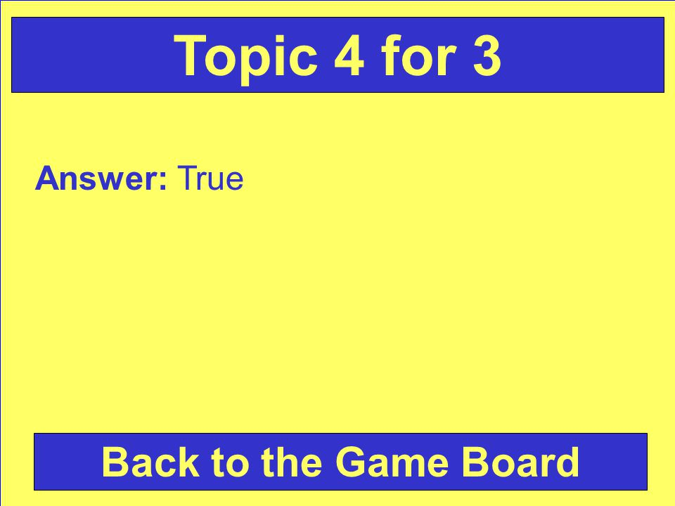 Answer: True Back to the Game Board Topic 4 for 3