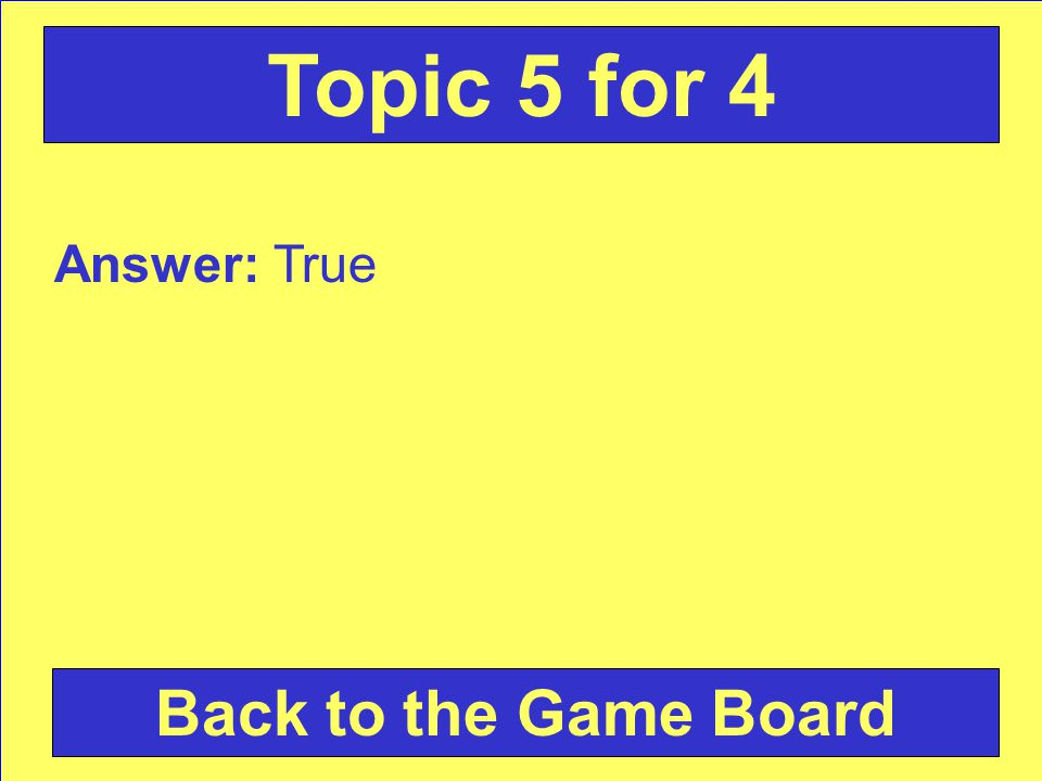 Answer: True Back to the Game Board Topic 5 for 4