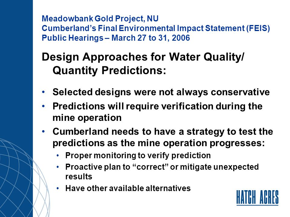 Meadowbank Gold Project, NU Cumberland's Final Environmental Impact Statement (FEIS) Public Hearings – March 27 to 31, 2006 Design Approaches for Water Quality/ Quantity Predictions: Selected designs were not always conservative Predictions will require verification during the mine operation Cumberland needs to have a strategy to test the predictions as the mine operation progresses: Proper monitoring to verify prediction Proactive plan to correct or mitigate unexpected results Have other available alternatives