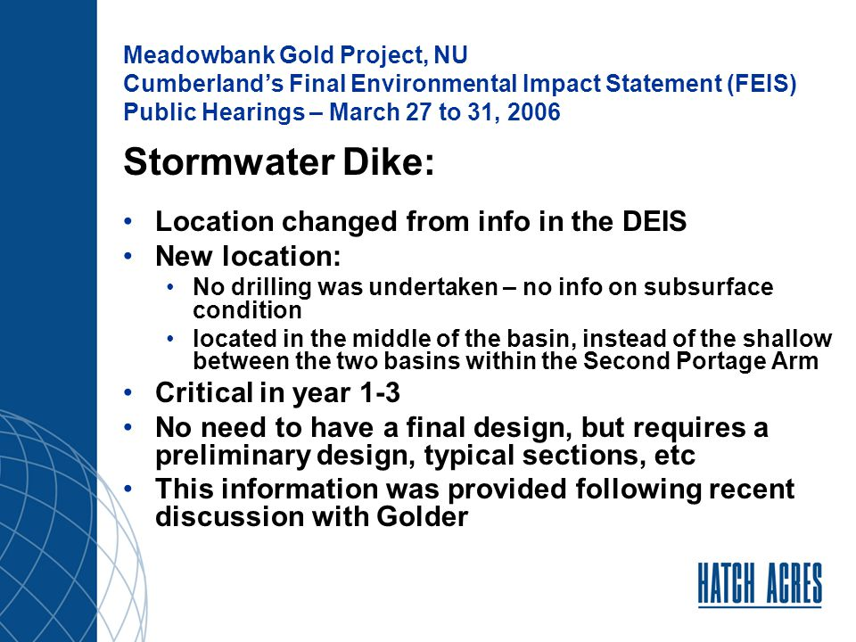 Meadowbank Gold Project, NU Cumberland's Final Environmental Impact Statement (FEIS) Public Hearings – March 27 to 31, 2006 Stormwater Dike: Location changed from info in the DEIS New location: No drilling was undertaken – no info on subsurface condition located in the middle of the basin, instead of the shallow between the two basins within the Second Portage Arm Critical in year 1-3 No need to have a final design, but requires a preliminary design, typical sections, etc This information was provided following recent discussion with Golder