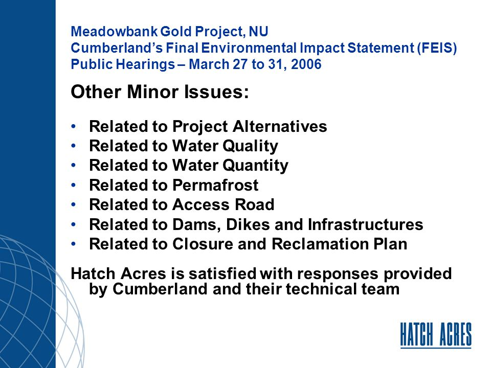 Meadowbank Gold Project, NU Cumberland's Final Environmental Impact Statement (FEIS) Public Hearings – March 27 to 31, 2006 Other Minor Issues: Related to Project Alternatives Related to Water Quality Related to Water Quantity Related to Permafrost Related to Access Road Related to Dams, Dikes and Infrastructures Related to Closure and Reclamation Plan Hatch Acres is satisfied with responses provided by Cumberland and their technical team