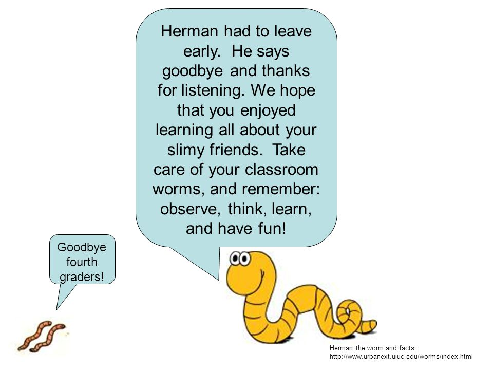 Herman had to leave early. He says goodbye and thanks for listening. We hope that you enjoyed learning all about your slimy friends. Take care of your
