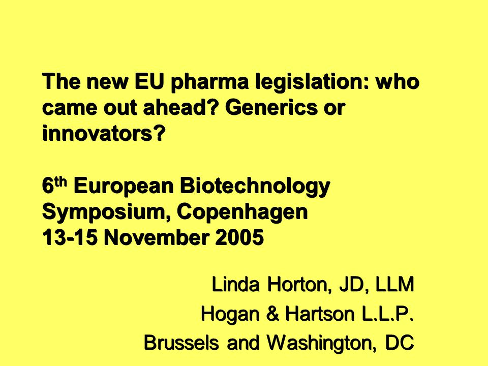 The new EU pharma legislation: who came out ahead? Generics or innovators? 6 th European Biotechnology Symposium, Copenhagen 13-15 November 2005 Linda
