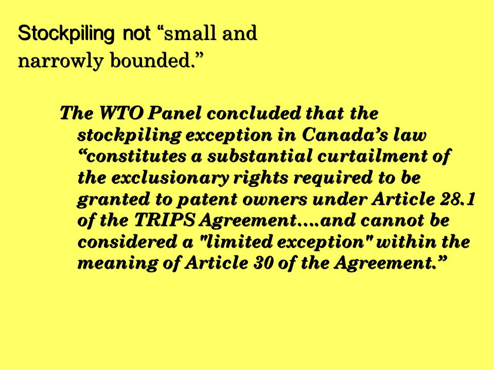 "Stockpiling not "" small and narrowly bounded."" The WTO Panel concluded that the stockpiling exception in Canada's law ""constitutes a substantial curta"