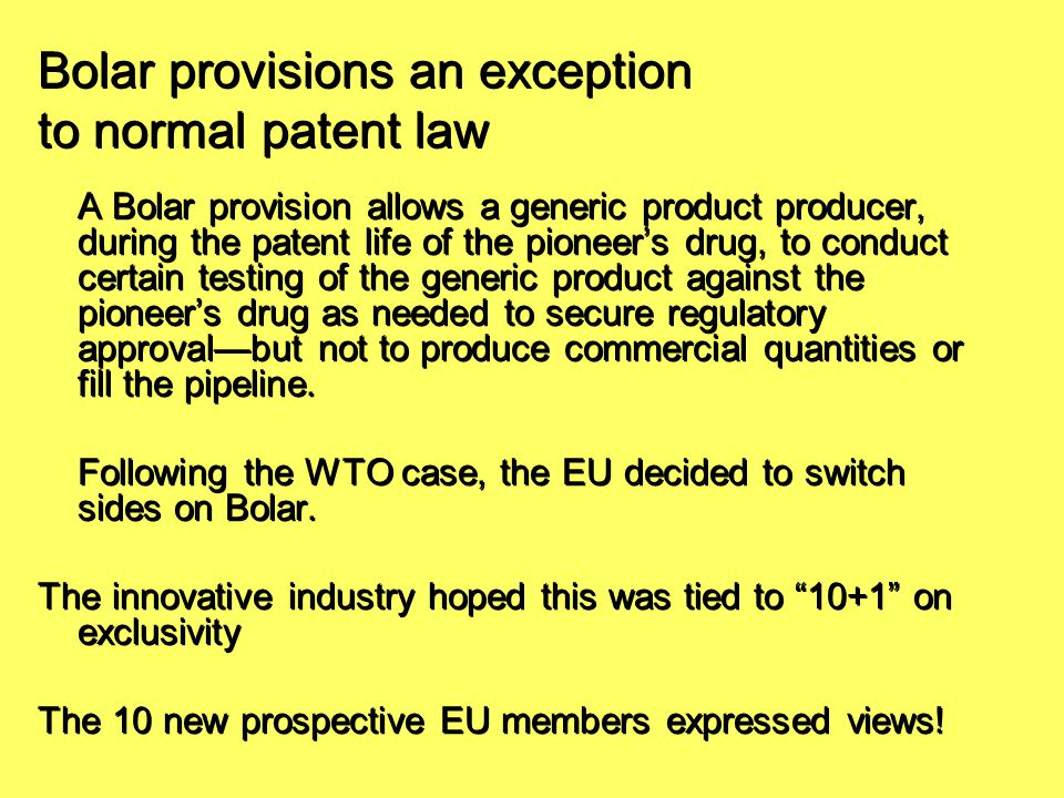 Bolar provisions an exception to normal patent law A Bolar provision allows a generic product producer, during the patent life of the pioneer's drug,